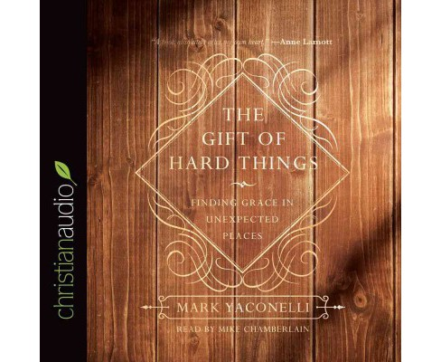Gift of Hard Things : Finding Grace in Unexpected Places (Unabridged) (CD/Spoken Word) (Mark Yaconelli) - image 1 of 1