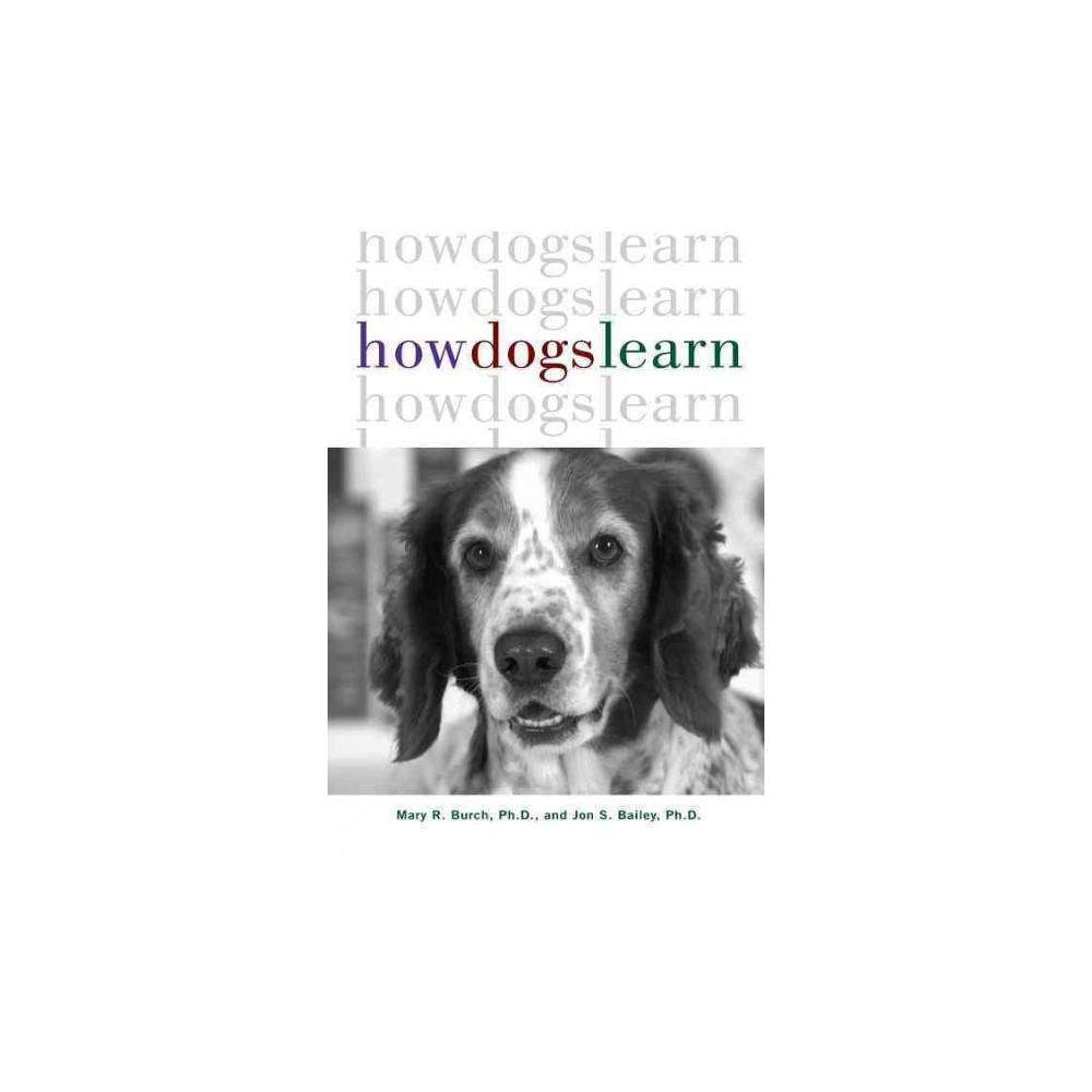 How Dogs Learn - by Ph.D. Mary R. Burch & Ph.D. Jon S. Bailey (Paperback)