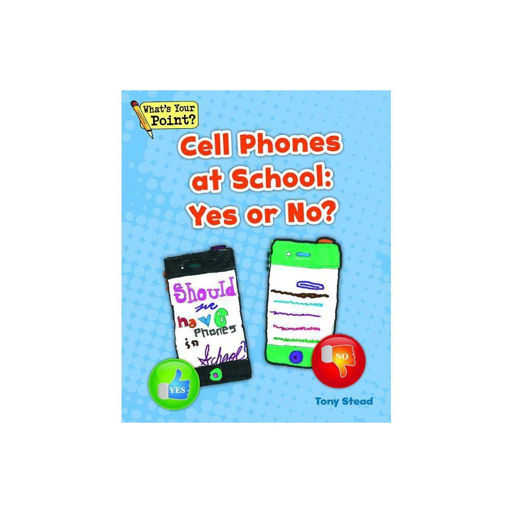 Cell Phones at School - (What's Your Point? Reading and Writing Opinions) by Tony Stead (Paperback) Many students have cell phones. Students use cell phones to text, make phone calls, do research, connect on social media--the uses of cell phones go on and on! But do cell phones belong in school? What do you think? Would you say,  yes  or  no  to cell phones at school?