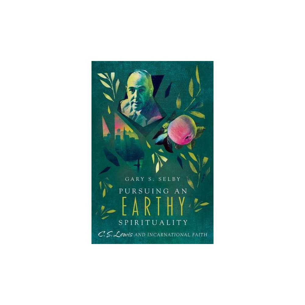 Pursuing an Earthy Spirituality : C. S. Lewis and Incarnational Faith - by Gary S. Selby (Paperback)