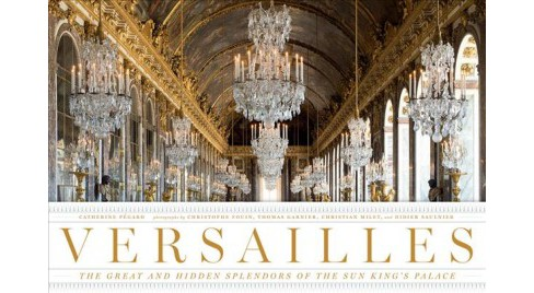 Versailles : The Great and Hidden Splendors of the Sun King's Palace -  (Hardcover) - image 1 of 1