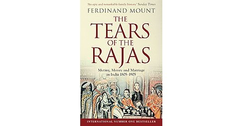 Tears of the Rajas : Mutiny, Money and Marriage in India 1805-1905 (Paperback) (Ferdinand Mount) - image 1 of 1