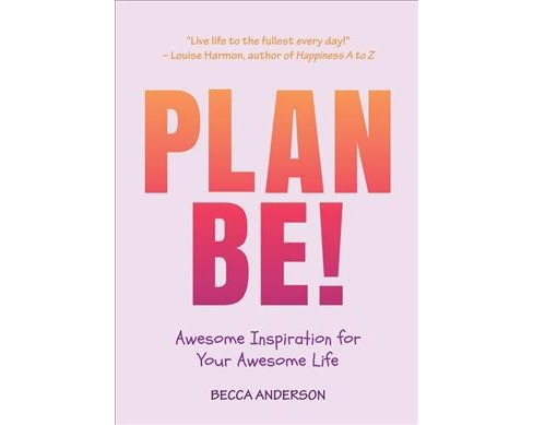 Plan Be! : Awesome Inspiration for Your Awesome Life -  by Becca Anderson (Paperback) - image 1 of 1