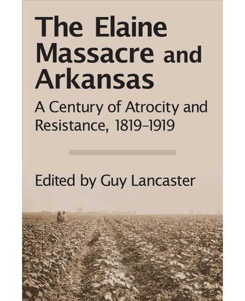 Elaine Massacre and Arkansas : A Century of Atrocity and Resistance 1819-1919 -  (Hardcover) - image 1 of 1