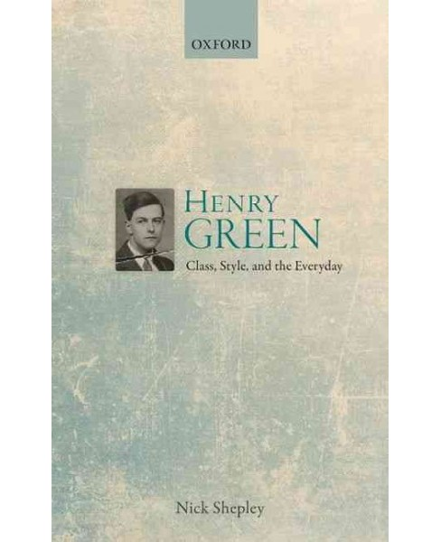Henry Green : Class, Style, and the Everyday (Hardcover) (Nick Shepley) - image 1 of 1