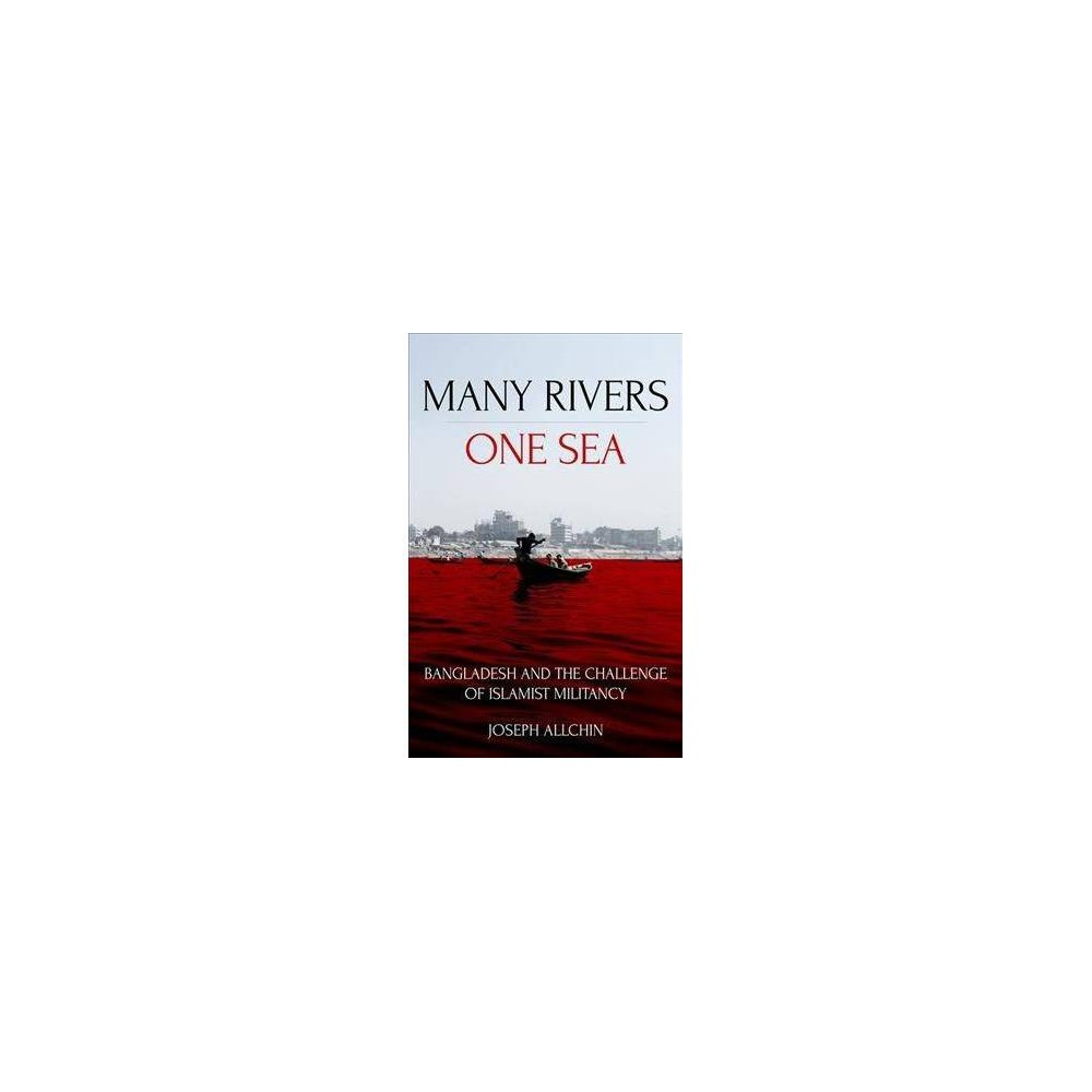 Many Rivers, One Sea : Bangladesh and the Challenge of Islamist Militancy - (Paperback)