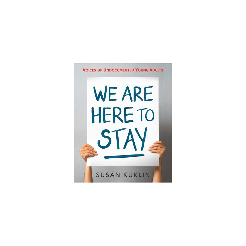 We Are Here to Stay : Voices of Undocumented Young Adults - by Susan Kuklin (Hardcover)