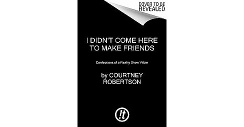 I Didn't Come Here to Make Friends : Confessions of a Reality Show Villain (Reprint) (Paperback) - image 1 of 1