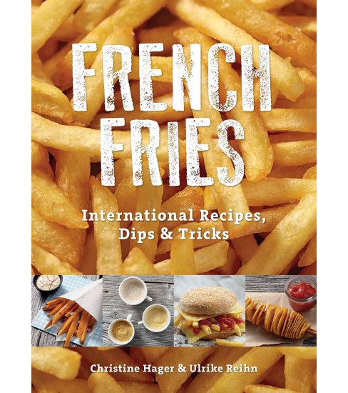 French Fries : International Recipes, Dips & Tricks (Paperback) (Christine Hager) - image 1 of 1