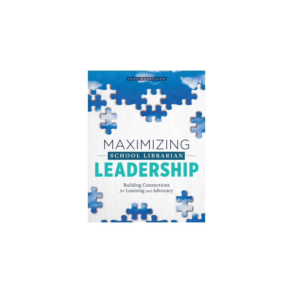 Maximizing School Librarian Leadership : Building Connections for Learning and Advocacy - (Paperback)