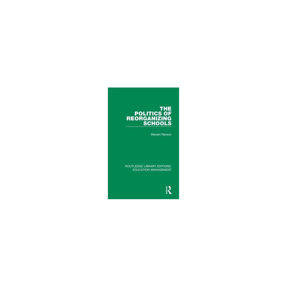 Politics of Reorganizing Schools - by Stewart Ranson (Hardcover)