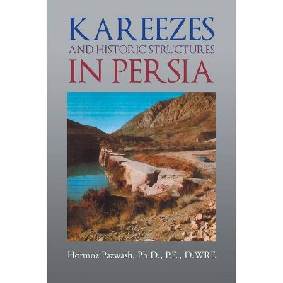 Kareezes and Historic Structures in Persia - by  Hormoz Pazwash (Paperback)