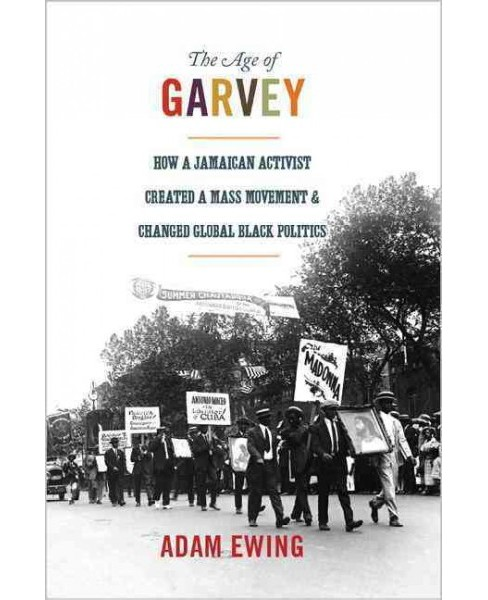 Age of Garvey : How a Jamaican Activist Created a Mass Movement and Changed Global Black Politics - image 1 of 1