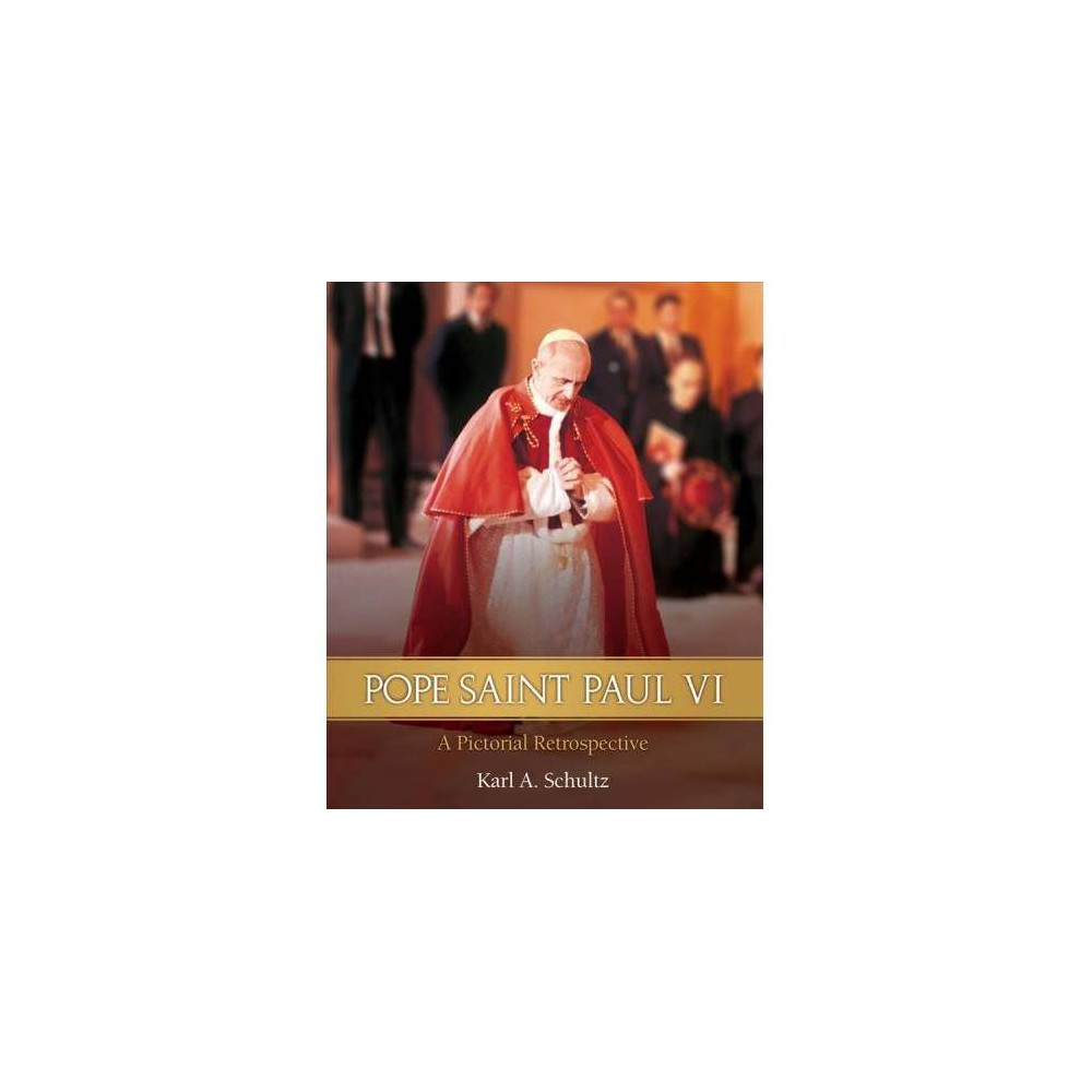 Pope Saint Paul VI : A Pictorial Retrospective - by Karl A. Schultz (Hardcover)