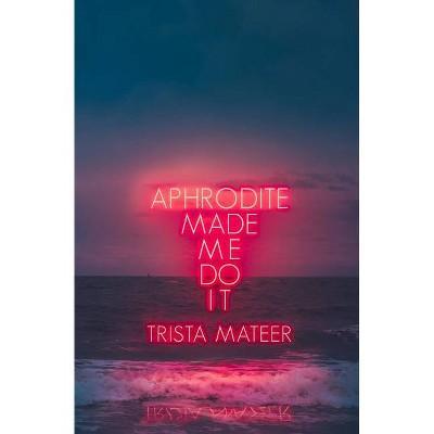 Aphrodite Made Me Do It - by Trista Mateer (Paperback)