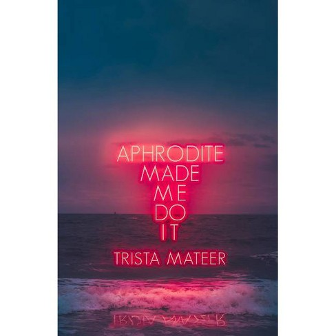 Aphrodite Made Me Do It - by Trista Mateer (Paperback) - image 1 of 1