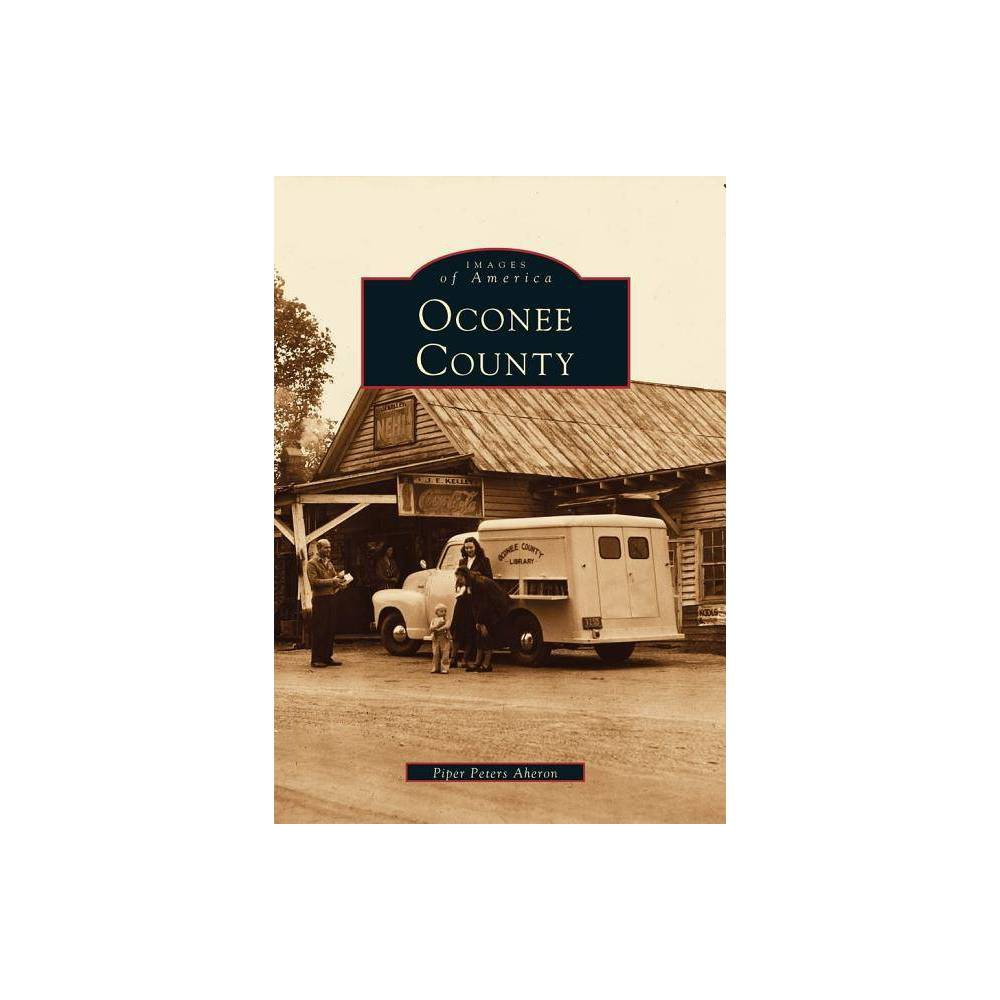 Oconee County Images Of America Arcadia Publishing By Piper Peters Aheron Paperback