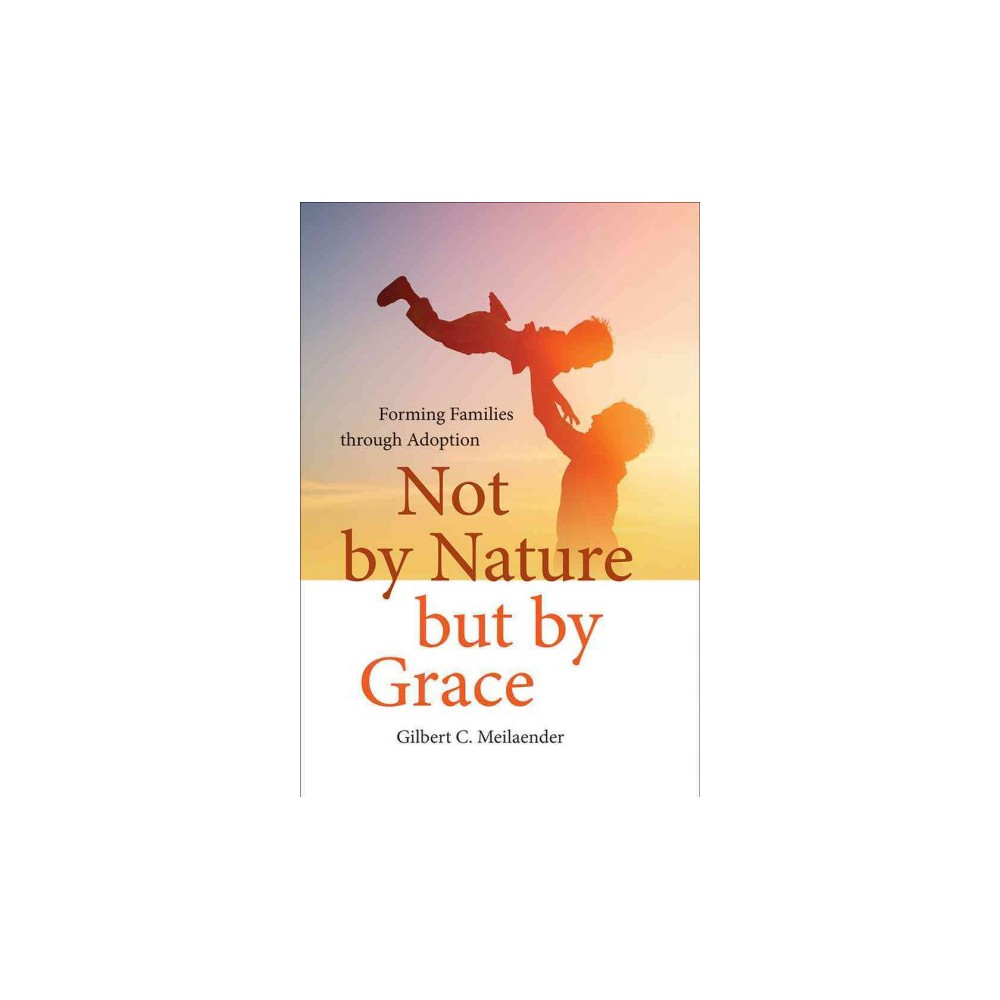 Not by Nature but by Grace : Forming Families Through Adoption (Hardcover) (Gilbert C. Meilaender)