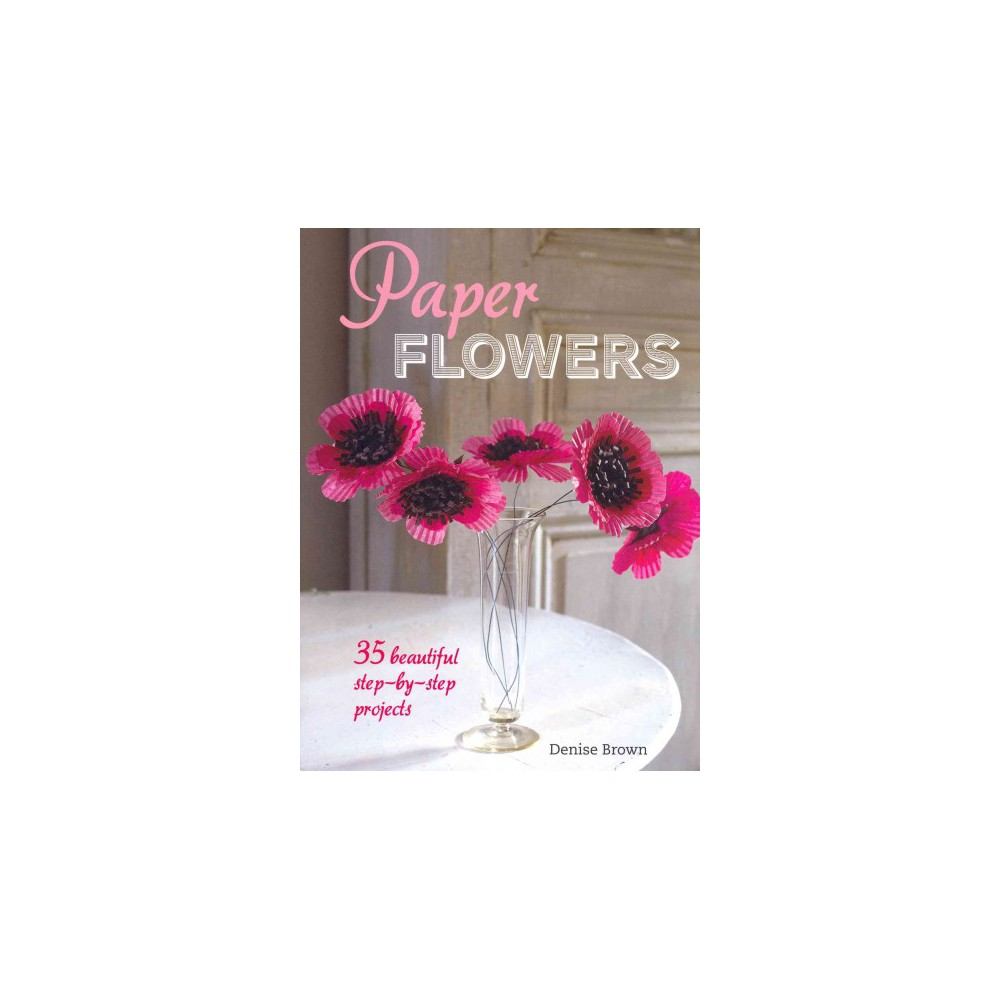 Paper Flowers : 35 beautiful step-by-step projects (Paperback) (Denise Brown)