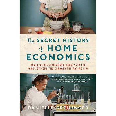 The Secret History of Home Economics - by  Danielle Dreilinger (Hardcover)