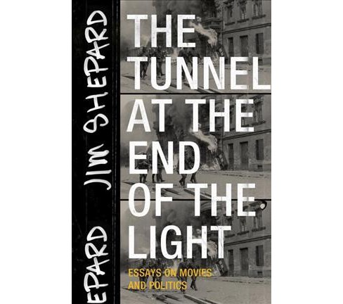 Tunnel at the End of the Light : Essays on Movies and Politics -  by Jim Shepard (Paperback) - image 1 of 1