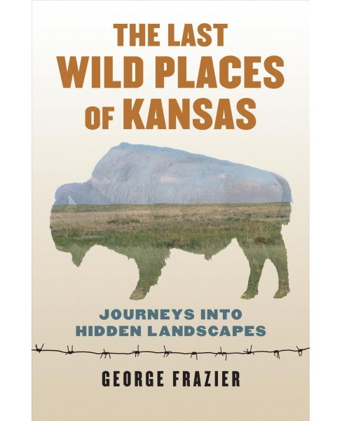 Last Wild Places of Kansas : Journeys into Hidden Landscapes (Paperback) (George Frazier) - image 1 of 1