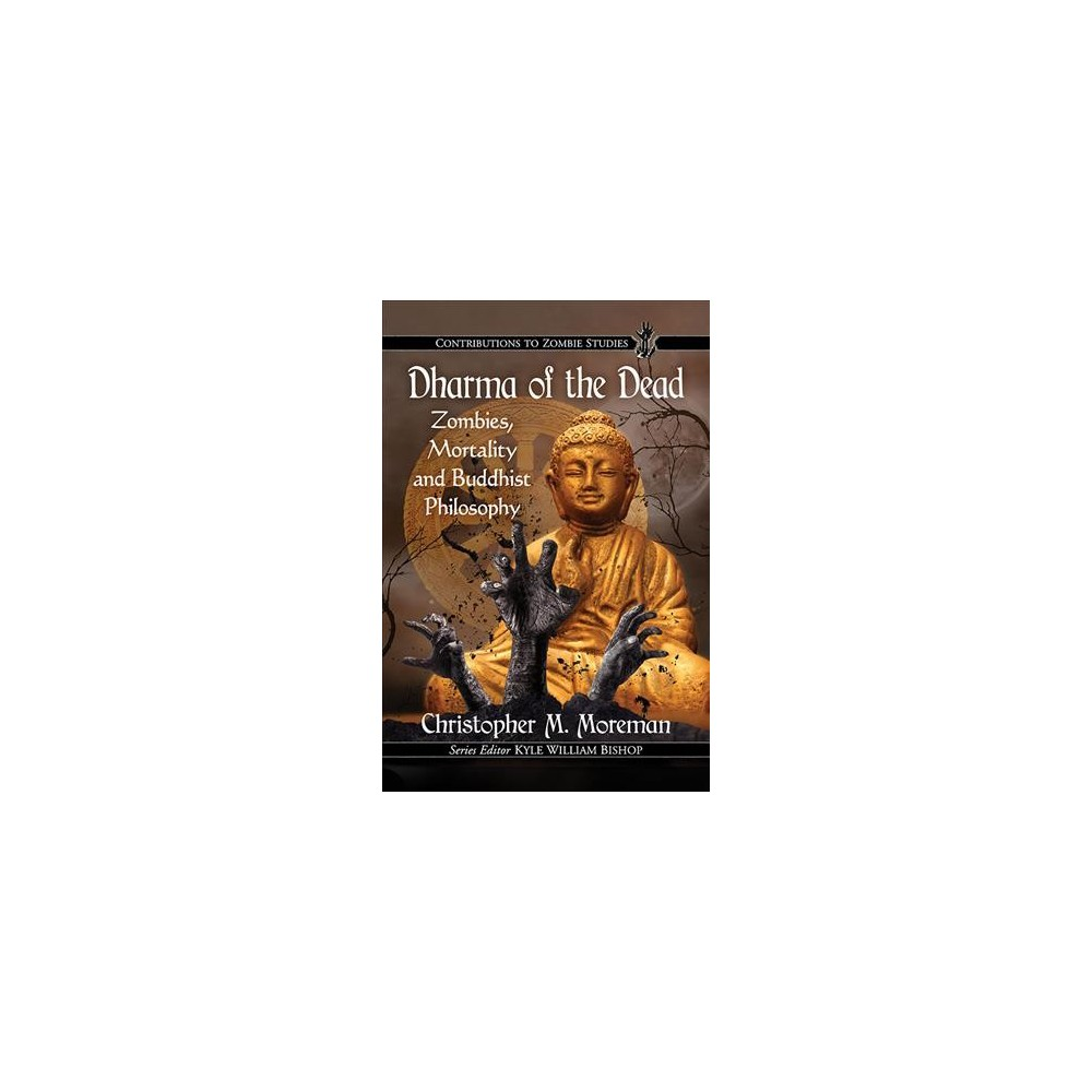 Dharma of the Dead : Zombies, Mortality and Buddhist Philosophy - by Christopher M. Moreman (Paperback)