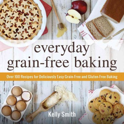 Everyday Grain-Free Baking : Over 100 Recipes for Deliciously Easy Grain-Free and Gluten-Free Baking