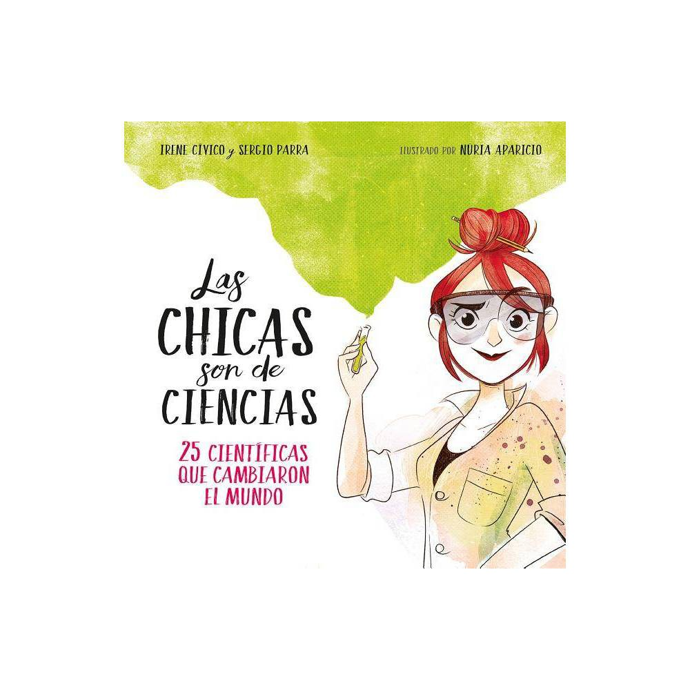Las Chicas Son De Ciencias 25 Cient Ficas Que Cambiaron El Mundo Science Is A Girl S Thing By Irene Civico Sergio Parra Hardcover
