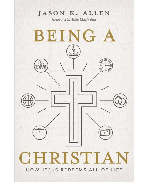 Being a Christian : How Jesus Redeems All of Life (Hardcover) (Jason K. Allen) - image 1 of 1