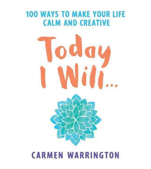 Today I Will : 100 Ways to Make Your Life Calm and Creative (Paperback) (Carmen Warrington) - image 1 of 1