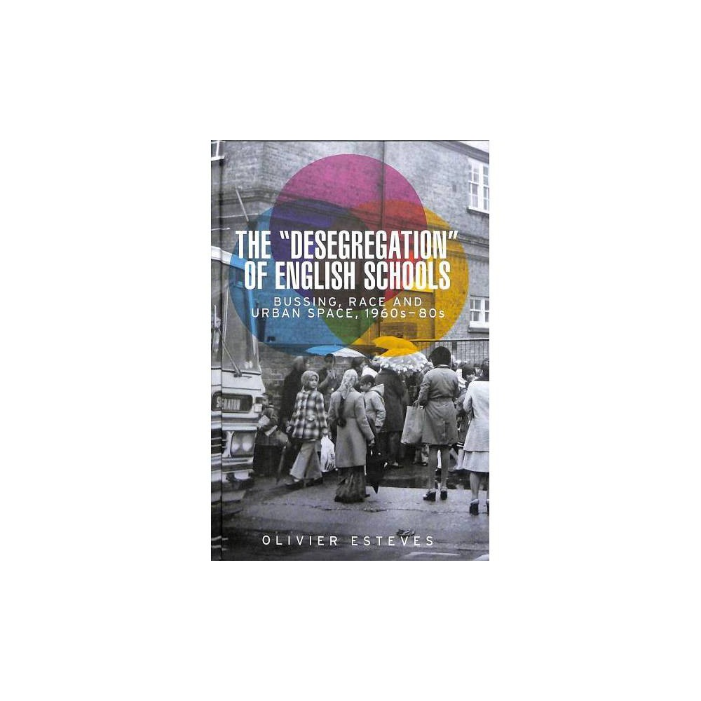 'Desegregation' of English Schools : Bussing, Race and Urban Space, 1960s-80s - (Hardcover)