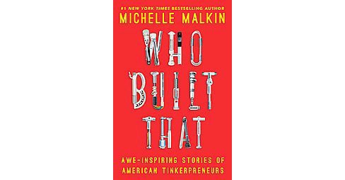 Who Built That : Awe-Inspiring Stories of American Tinkerpreneurs (Hardcover) (Michelle Malkin) - image 1 of 1