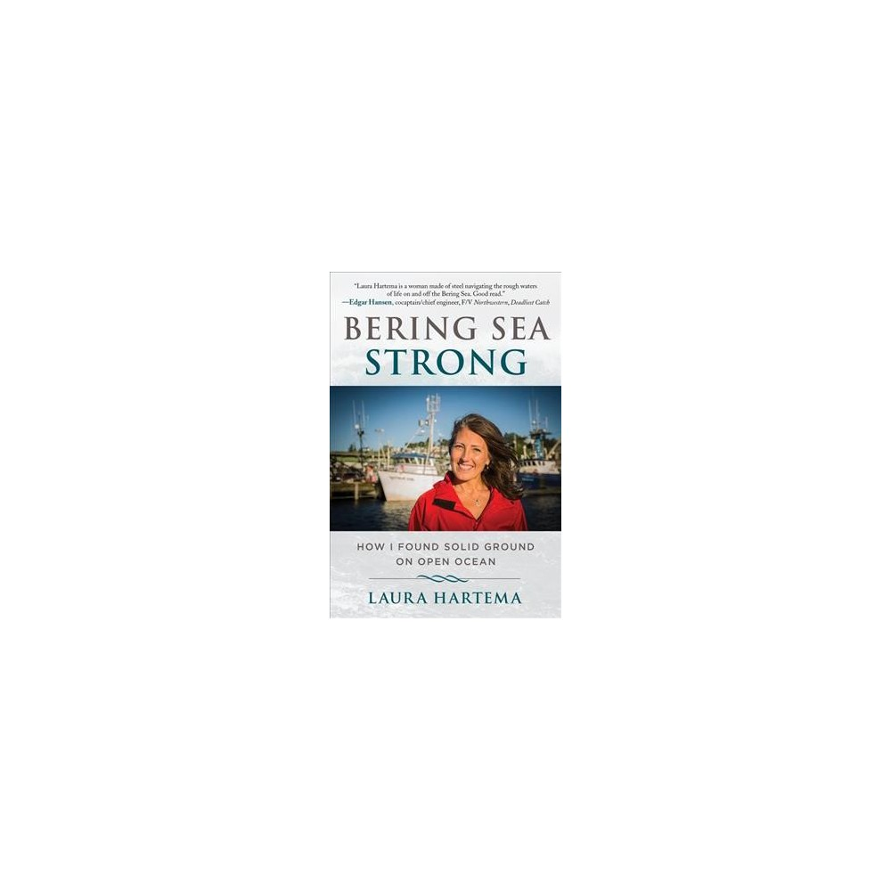 Bering Sea Strong : How I Found Solid Ground on Open Ocean - by Laura Hartema (Hardcover)