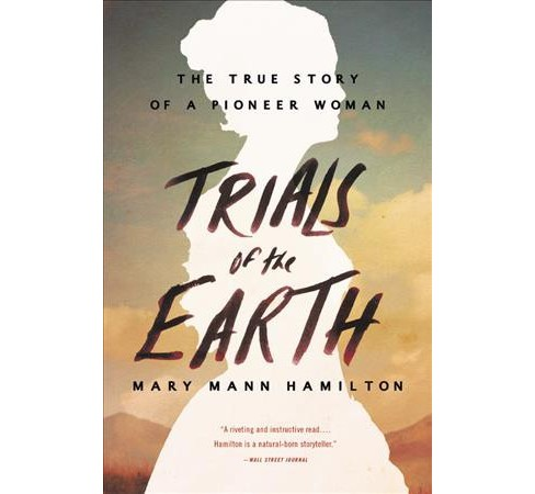 Trials of the Earth : The True Story of a Pioneer Woman (Reprint) (Paperback) (Mary Mann Hamilton) - image 1 of 1