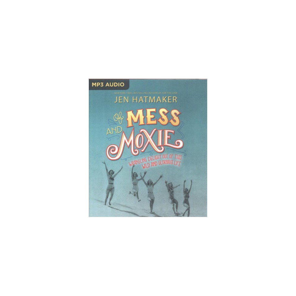 Of Mess and Moxie : Wrangling Delight Out of This Wild and Glorious Life (MP3-CD) (Jen Hatmaker)