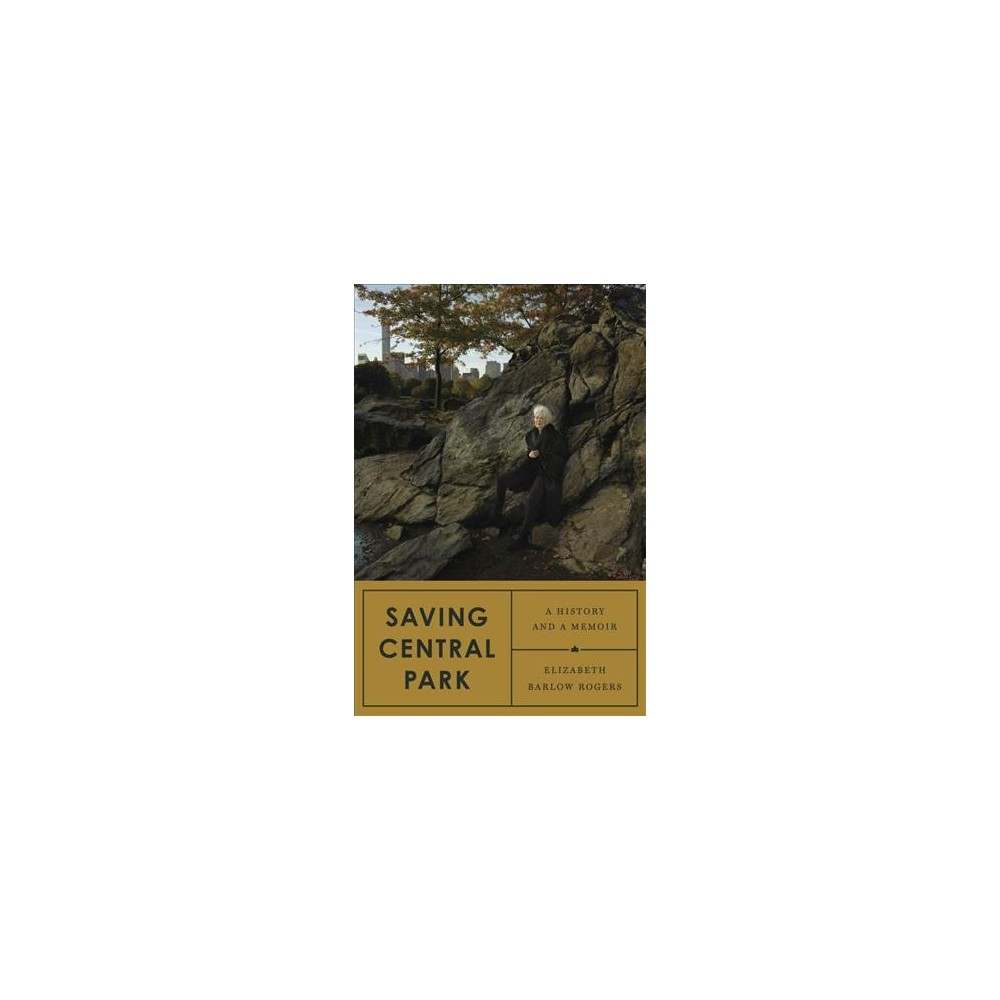 Saving Central Park : A History and a Memoir - by Elizabeth Barlow Rogers (Hardcover)