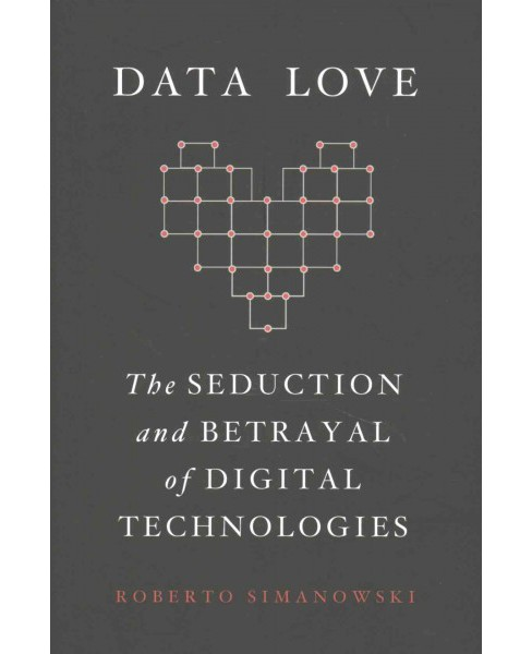 Data Love : The Seduction and Betrayal of Digital Technologies (Hardcover) (Roberto Simanowski) - image 1 of 1