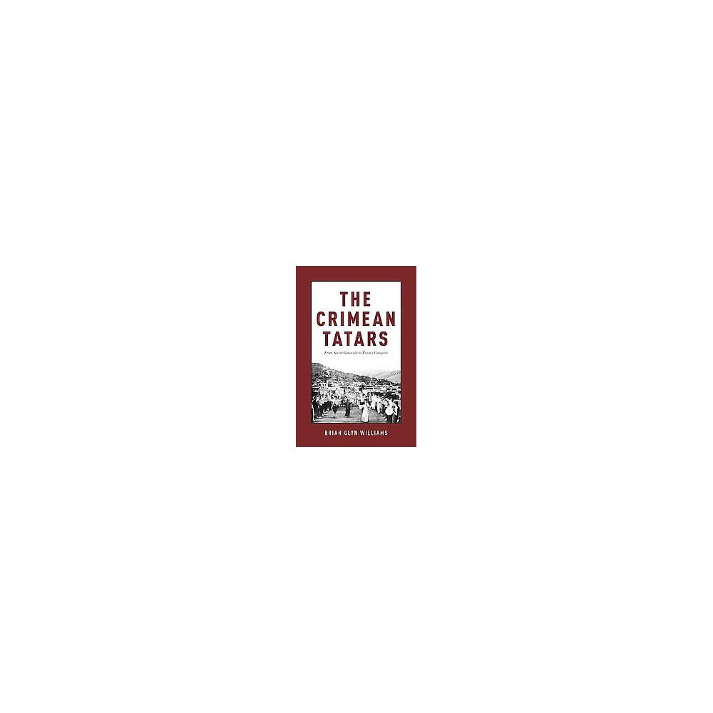 Crimean Tatars : From Soviet Genocide to Putin's Conquest (Hardcover) (Brian Glyn Williams)