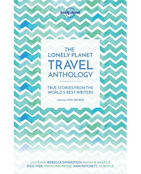 Lonely Planet Travel Anthology : True Stories from the World's Best Writers (Paperback) (Lily King & - image 1 of 1