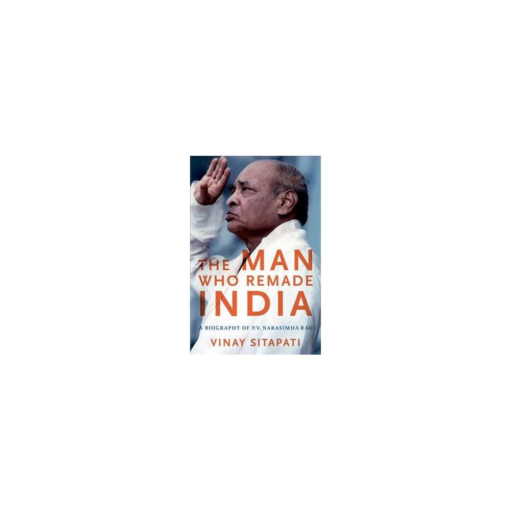 Man Who Remade India : A Biography of P. V. Narasimha Rao - 1 by Vinay Sitapati (Hardcover)