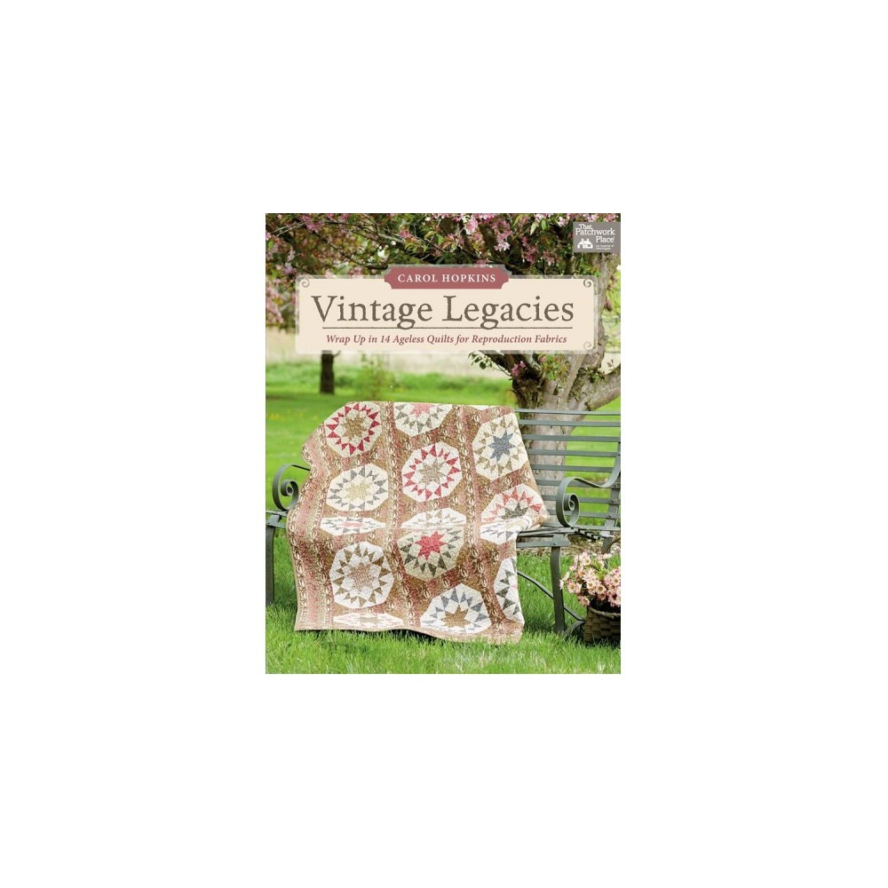 Vintage Legacies : Wrap Up in 14 Ageless Quilts for Reproduction Fabrics - by Carol Hopkins (Paperback)