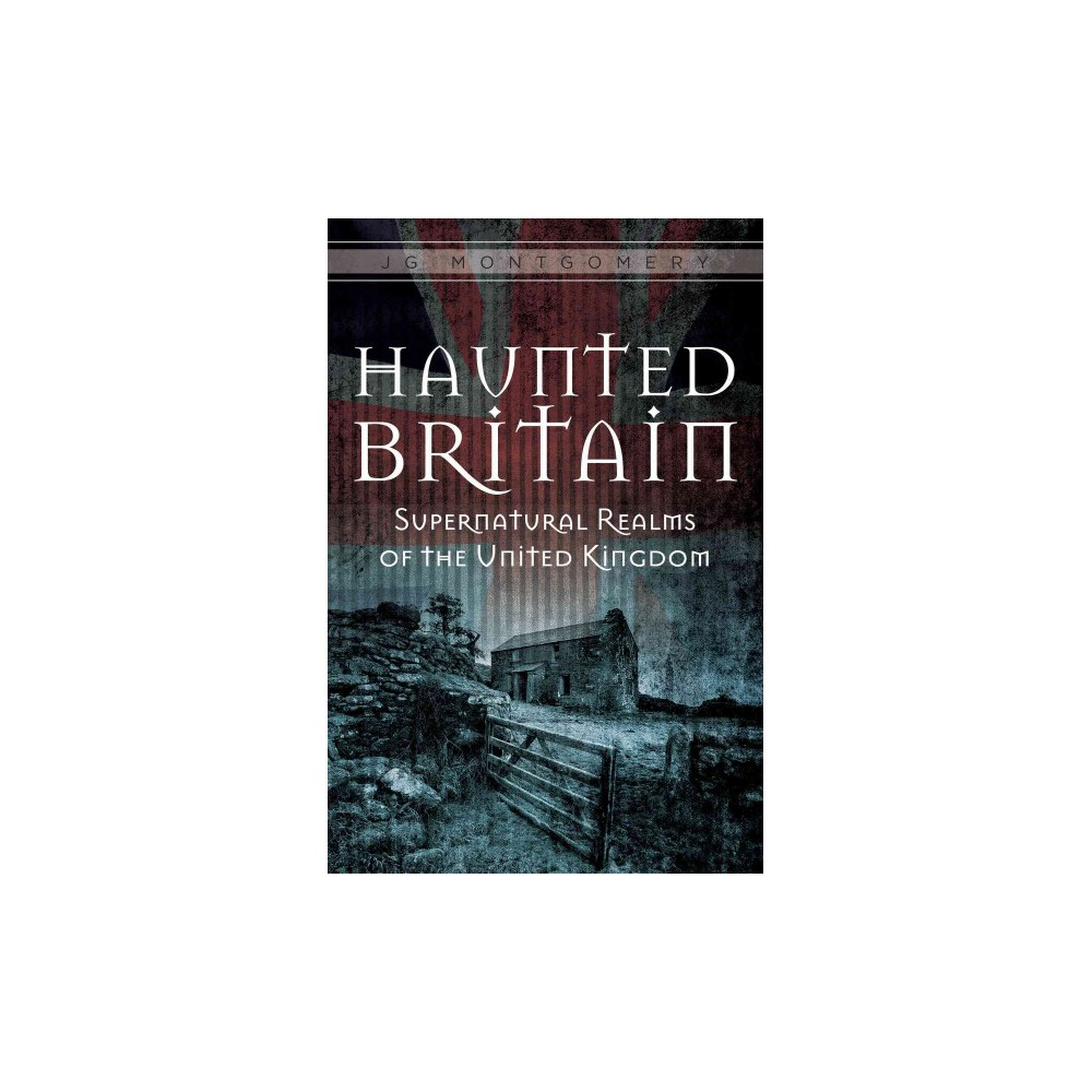 Haunted Britain : Supernatural Realms of the United Kingdom (Hardcover) (J. G. Montgomery)