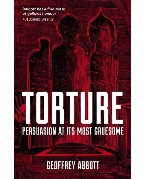 Torture : Persuasion at Its Most Gruesome -  by Geoffrey Abbott (Paperback) - image 1 of 1