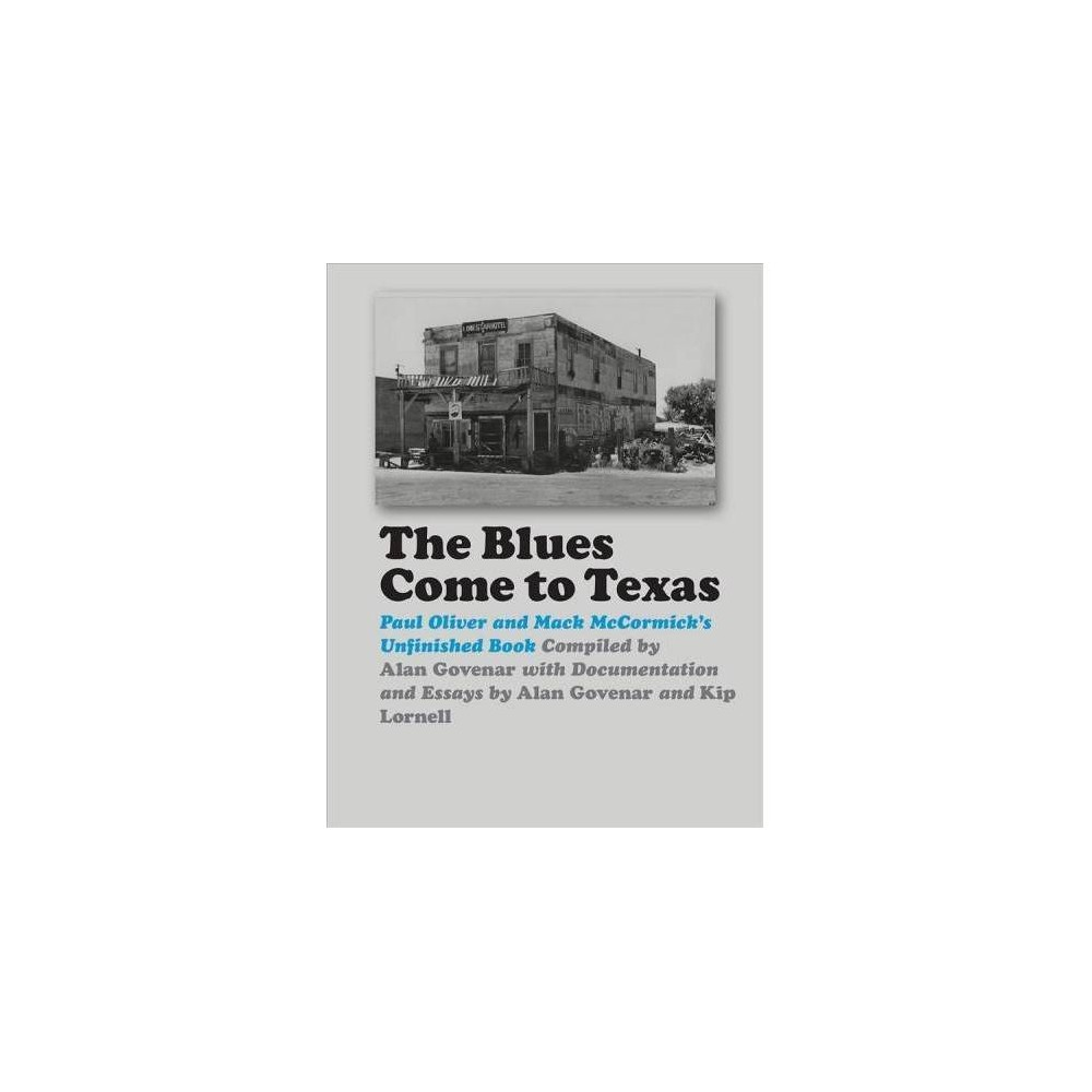Blues Come to Texas : Paul Oliver and Mack Mccormick's Unfinished Book - (Hardcover)