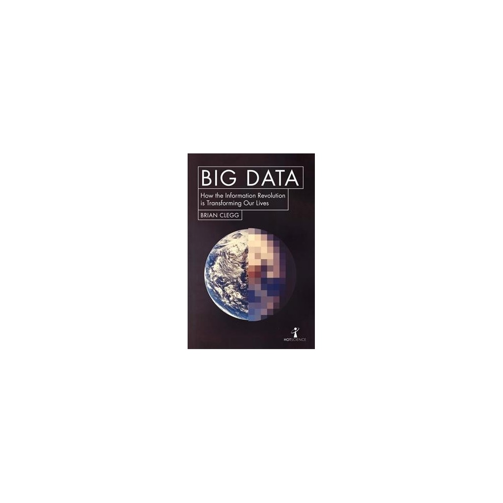 Big Data : How the Information Revolution is Transforming Our Lives (Paperback) (Brian Clegg)