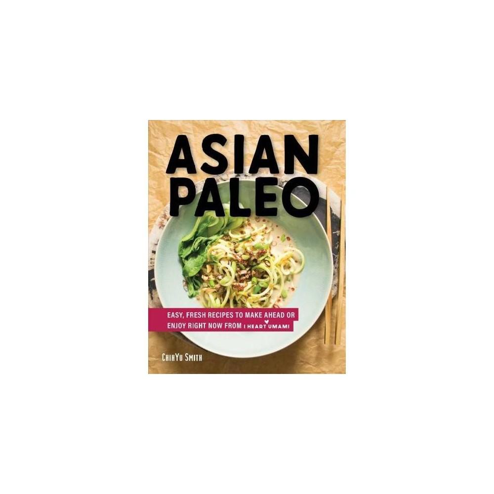 Asian Paleo : Easy, Fresh Recipes to Make Ahead or Enjoy Right Now from I Heart Umami - (Hardcover)