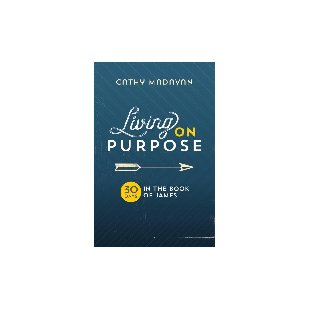 Living on Purpose : 30 Days in the Book of James - by Cathy Madavan (Paperback)