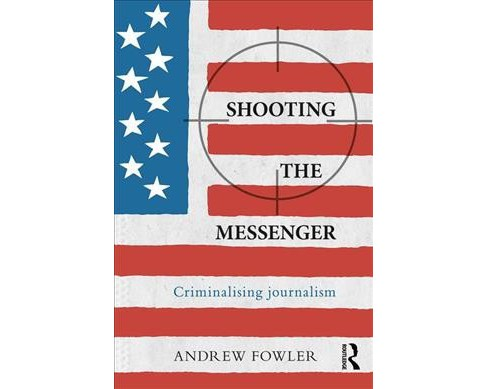 Shooting the Messenger : Criminalising Journalism -  by Andrew Fowler (Paperback) - image 1 of 1