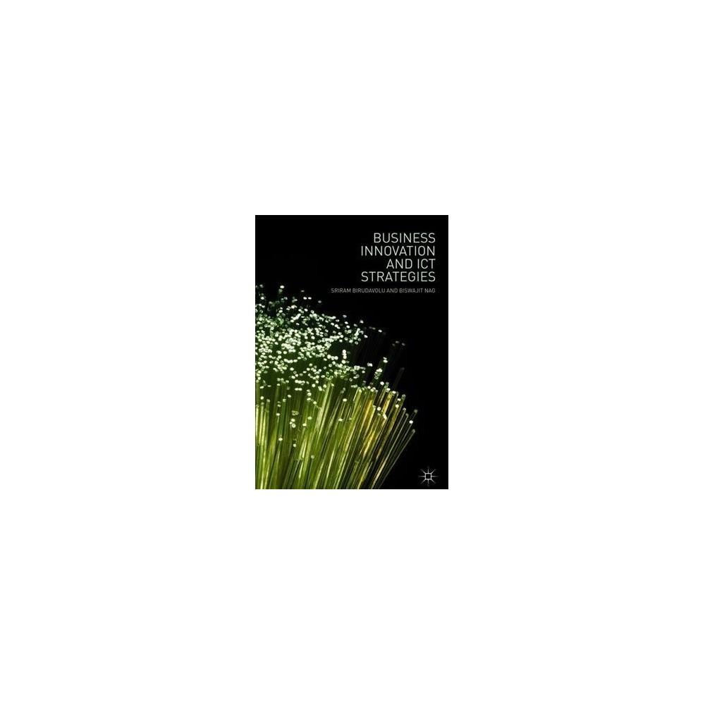 Business Innovation and Ict Strategies - by Sriram Birudavolu & Biswajit Nag (Hardcover)